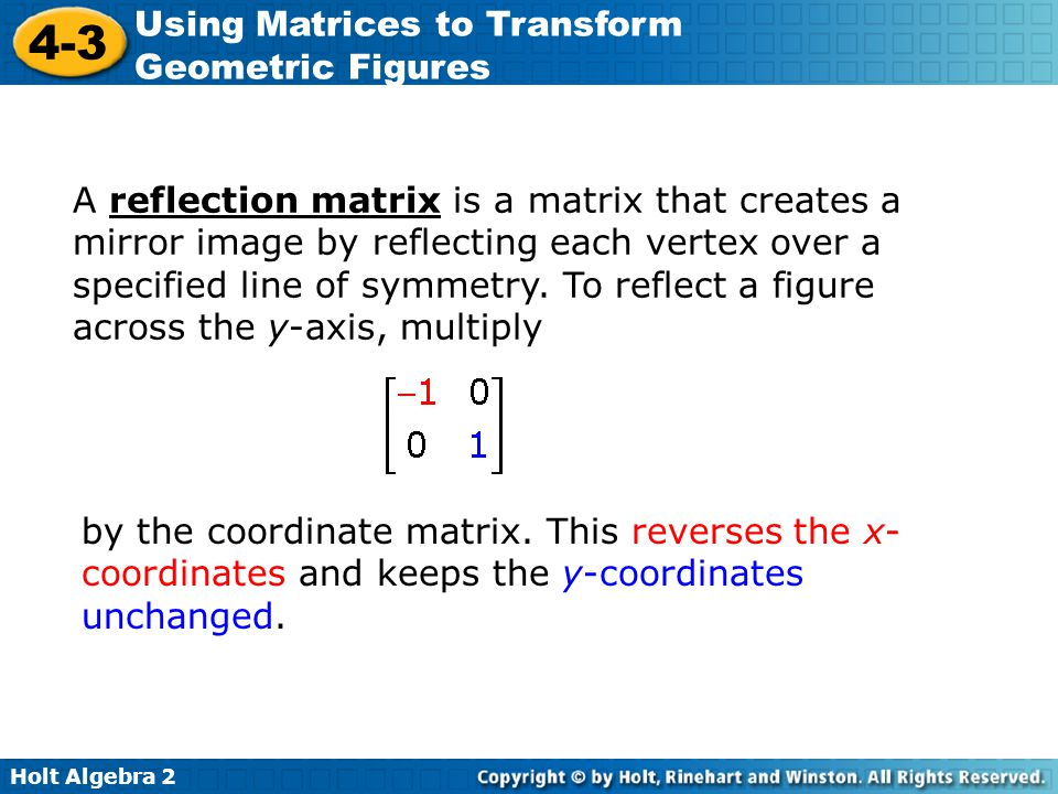 A reflection matrix is a matrix that creates a mirror image by reflecting each vertex over a specified line of symmetry. To reflect a figure across the y-axis, multiply