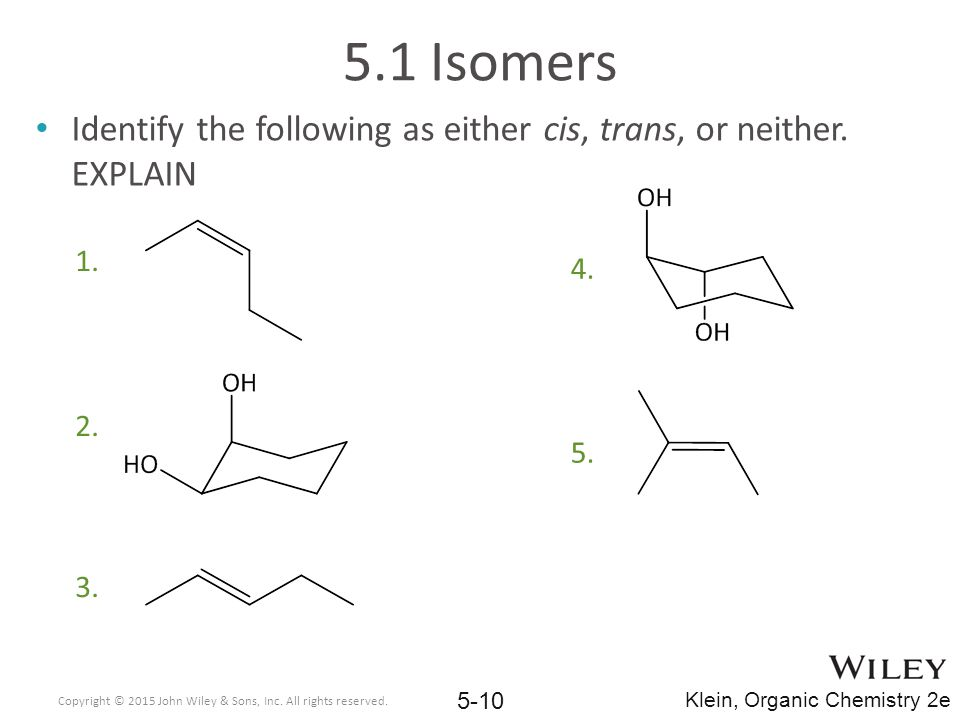 5.1 Isomers Identify the following as either cis, trans, or neither. EXPLAIN. Copyright © 2015 John Wiley & Sons, Inc. All rights reserved.