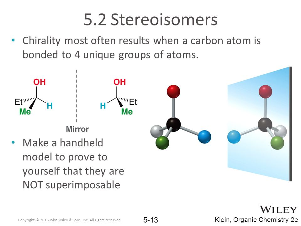 5.2 Stereoisomers Chirality most often results when a carbon atom is bonded to 4 unique groups of atoms.