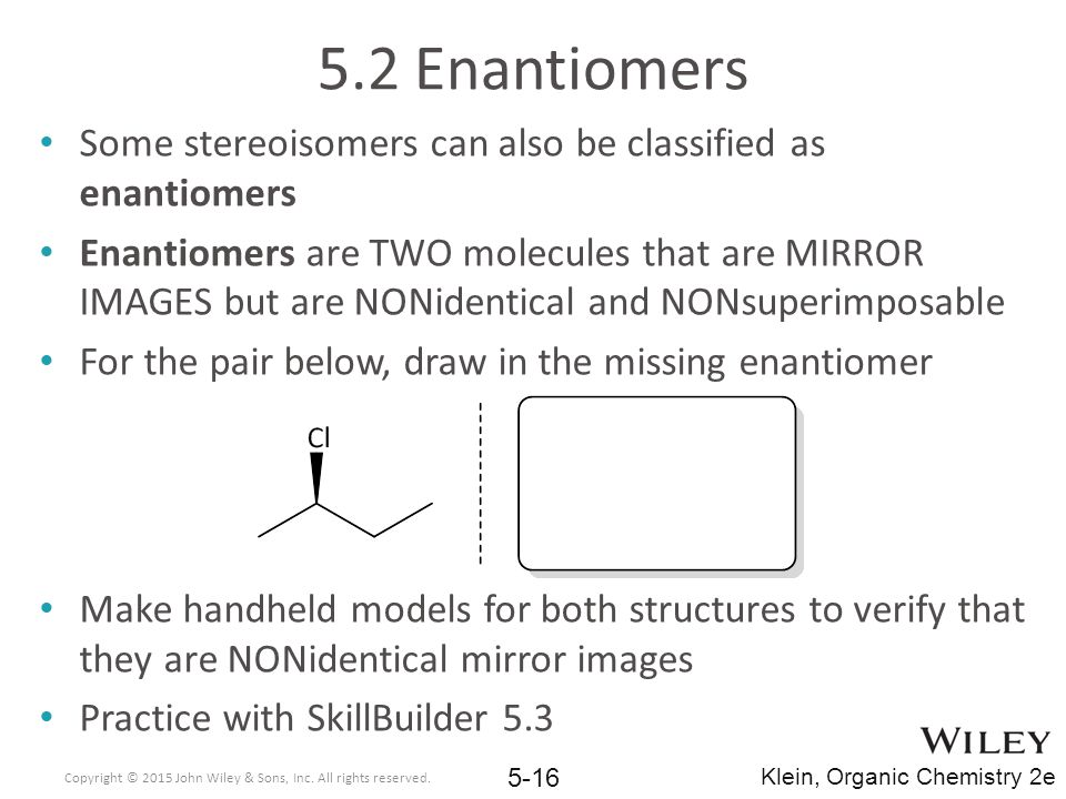 5.2 Enantiomers Some stereoisomers can also be classified as enantiomers.