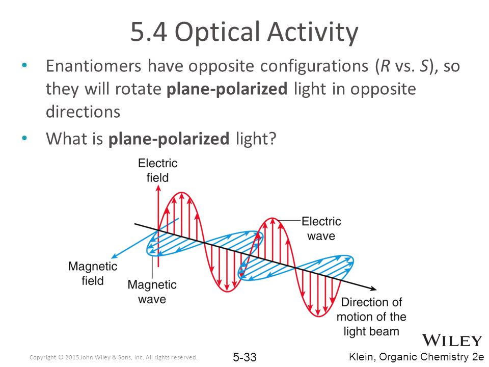 5.4 Optical Activity Enantiomers have opposite configurations (R vs. S), so they will rotate plane-polarized light in opposite directions.