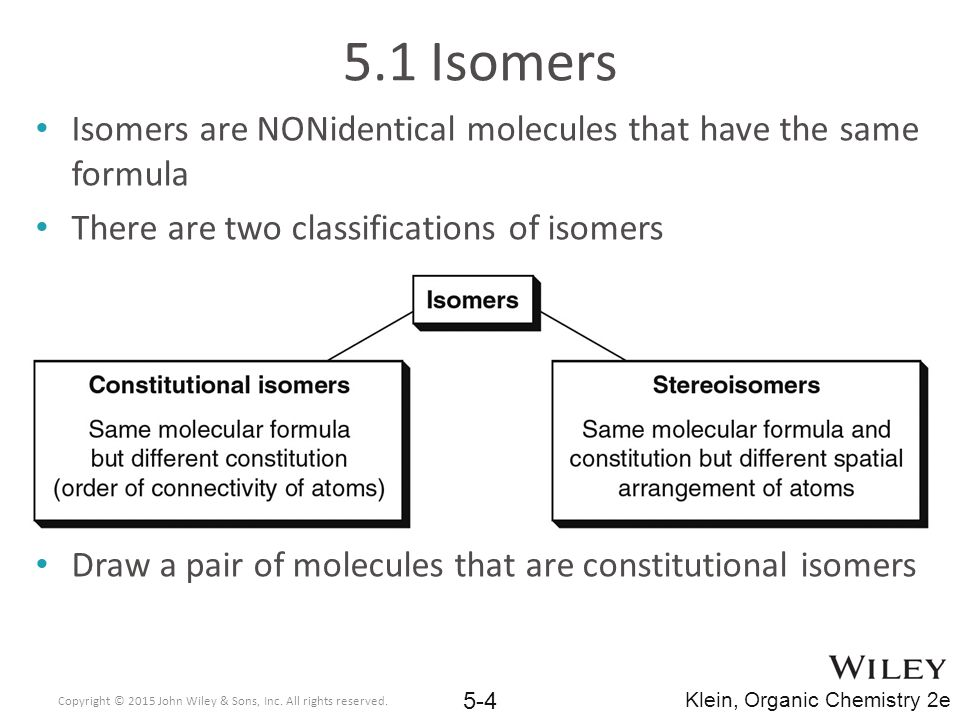 5.1 Isomers Isomers are NONidentical molecules that have the same formula. There are two classifications of isomers.