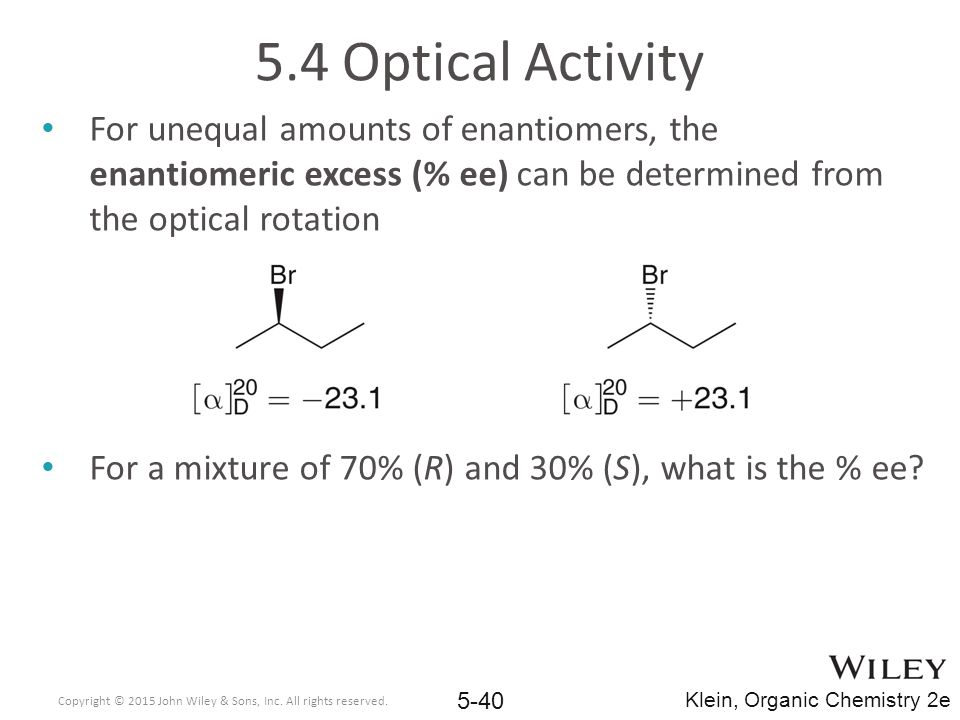 5.4 Optical Activity For unequal amounts of enantiomers, the enantiomeric excess (% ee) can be determined from the optical rotation.