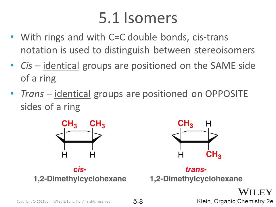 5.1 Isomers With rings and with C=C double bonds, cis-trans notation is used to distinguish between stereoisomers.
