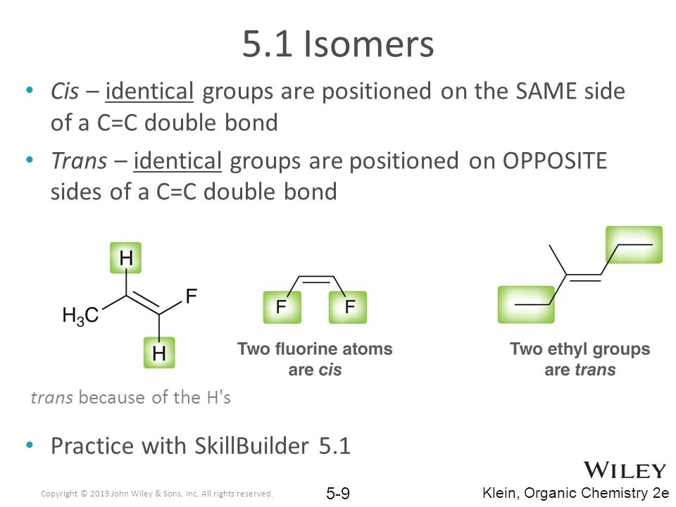 5.1 Isomers Cis – identical groups are positioned on the SAME side of a C=C double bond.