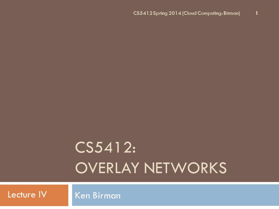 CS5412: Overlay Networks Lecture IV Ken Birman