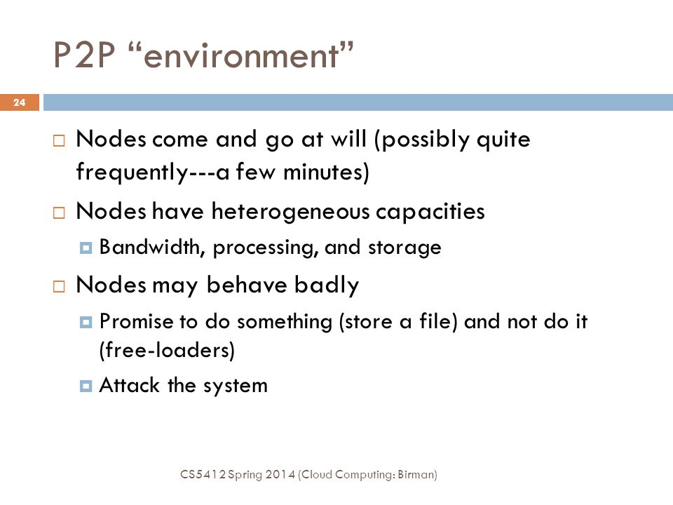 P2P environment Nodes come and go at will (possibly quite frequently---a few minutes) Nodes have heterogeneous capacities.