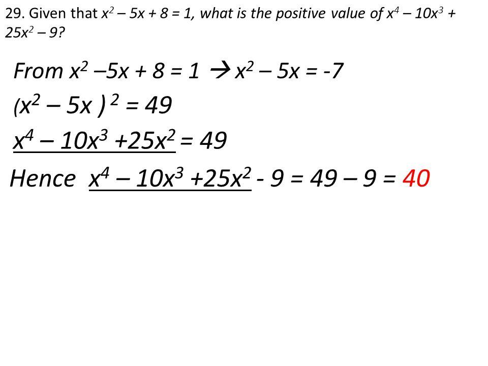 x4 – 10x3 +25x2 = 49 Hence x4 – 10x3 +25x2 - 9 = 49 – 9 = 40