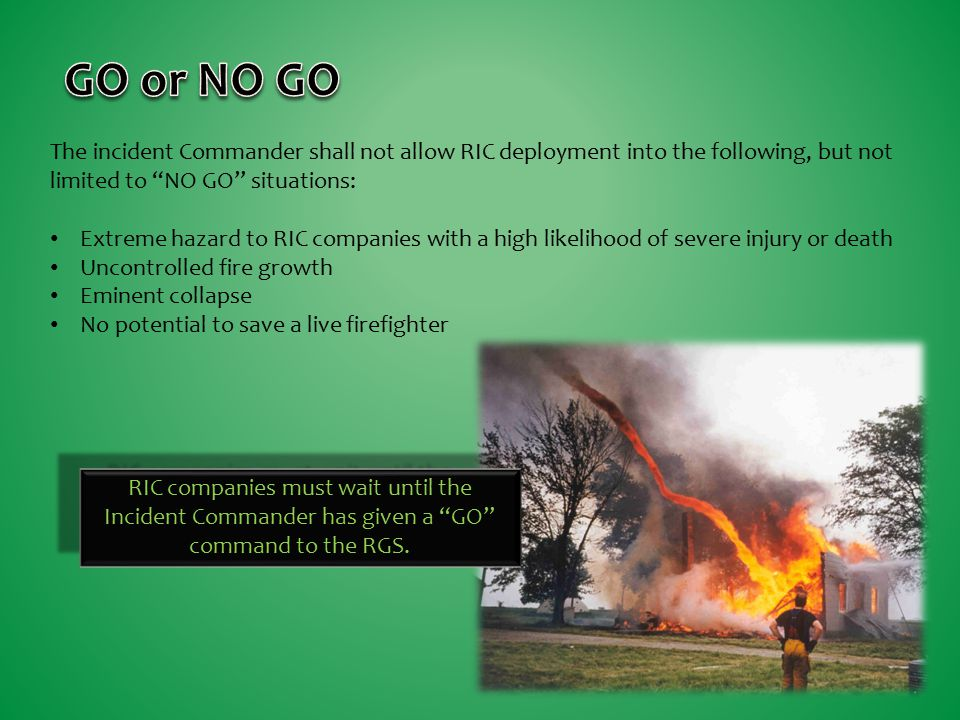 GO or NO GO The incident Commander shall not allow RIC deployment into the following, but not limited to NO GO situations: