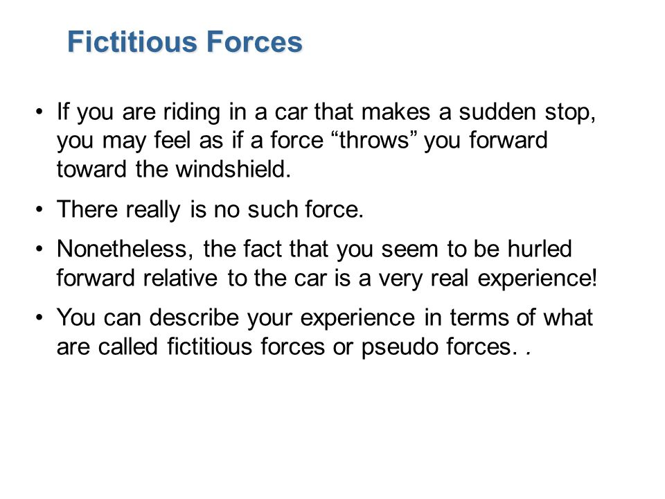 Fictitious Forces If you are riding in a car that makes a sudden stop, you may feel as if a force throws you forward toward the windshield.