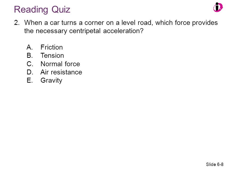 Reading Quiz When a car turns a corner on a level road, which force provides the necessary centripetal acceleration