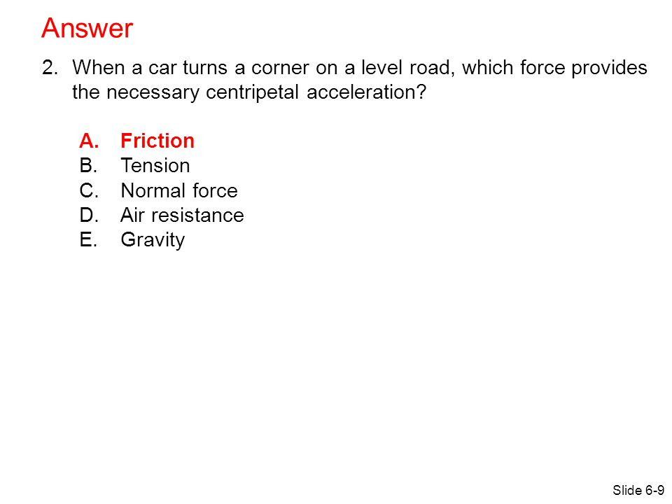 Answer When a car turns a corner on a level road, which force provides the necessary centripetal acceleration
