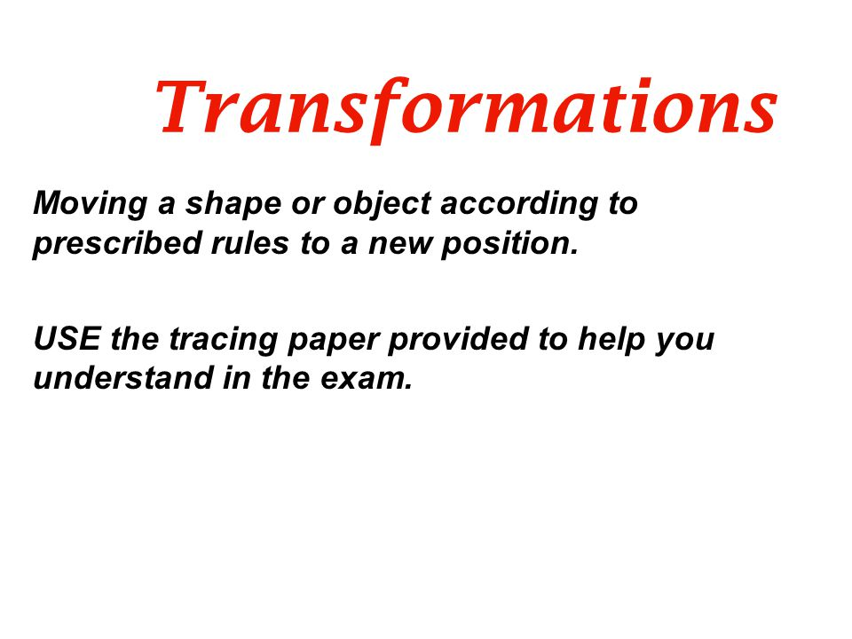 Transformations Moving a shape or object according to prescribed rules to a new position.