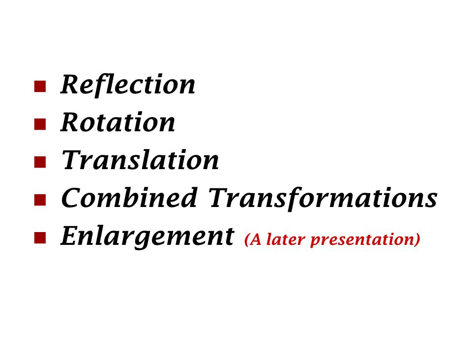 Reflection Rotation Translation Combined Transformations Enlargement (A later presentation)