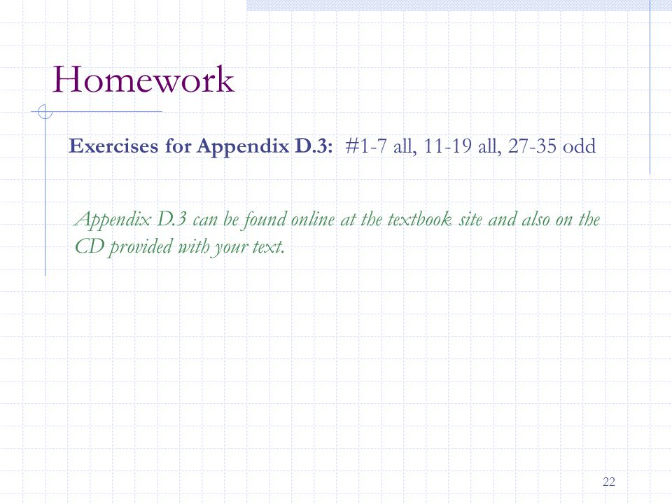 Homework Exercises for Appendix D.3: #1-7 all, 11-19 all, 27-35 odd
