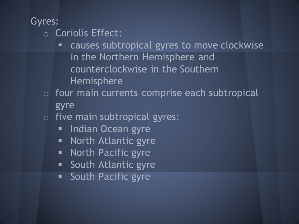 Gyres: Coriolis Effect: causes subtropical gyres to move clockwise in the Northern Hemisphere and counterclockwise in the Southern Hemisphere.