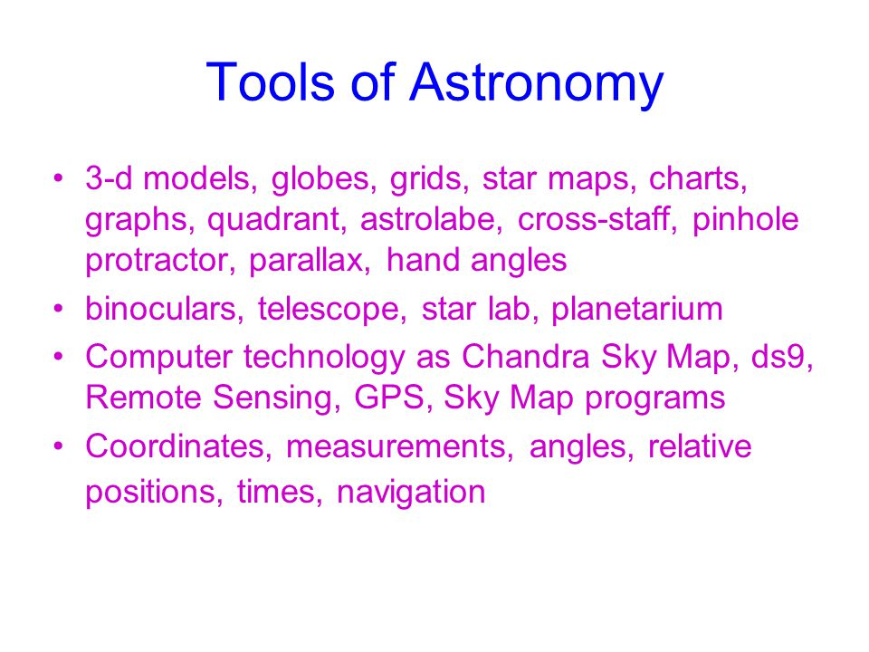Tools of Astronomy 3-d models, globes, grids, star maps, charts, graphs, quadrant, astrolabe, cross-staff, pinhole protractor, parallax, hand angles.
