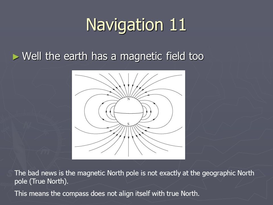 Navigation 11 Well the earth has a magnetic field too