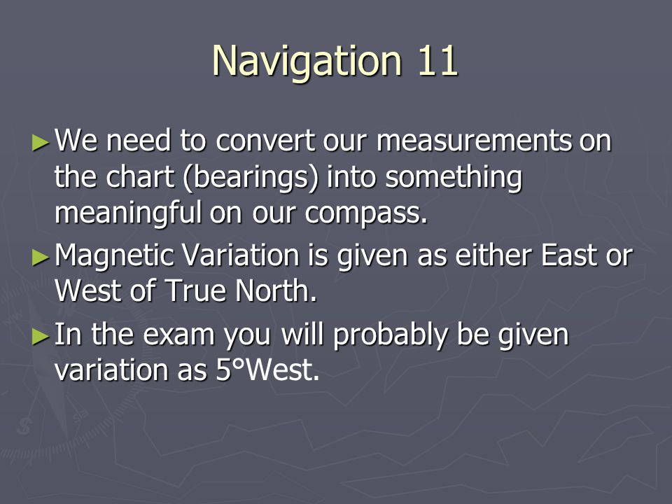 Navigation 11 We need to convert our measurements on the chart (bearings) into something meaningful on our compass.