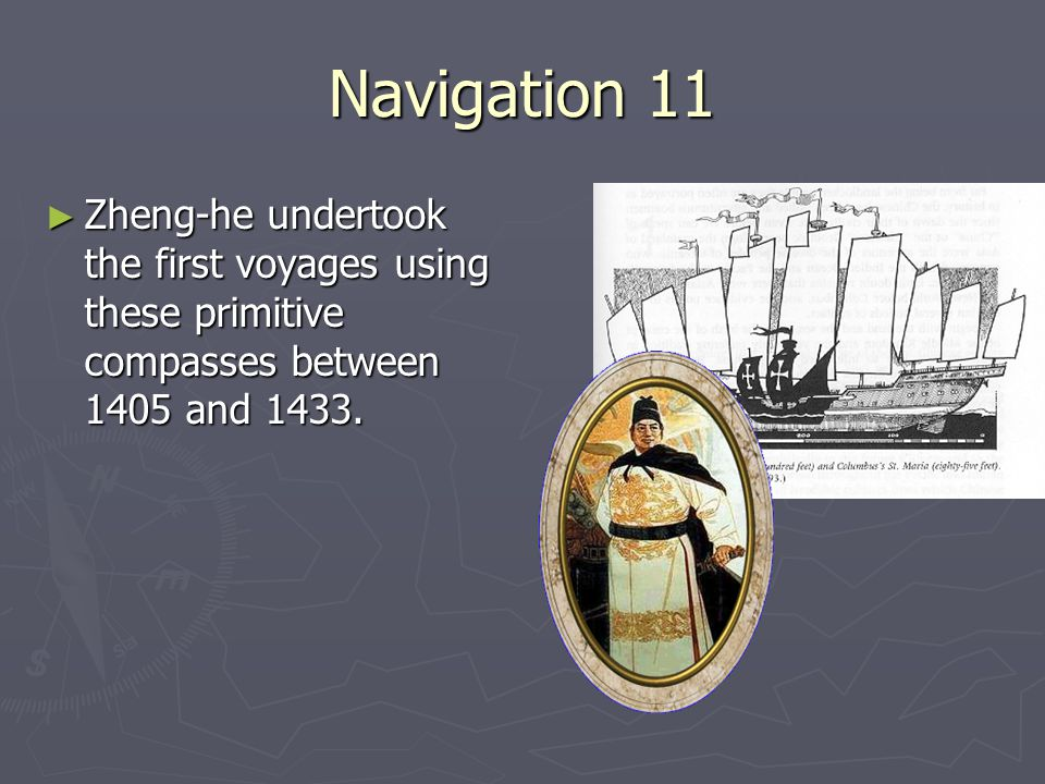 Navigation 11 Zheng-he undertook the first voyages using these primitive compasses between 1405 and 1433.