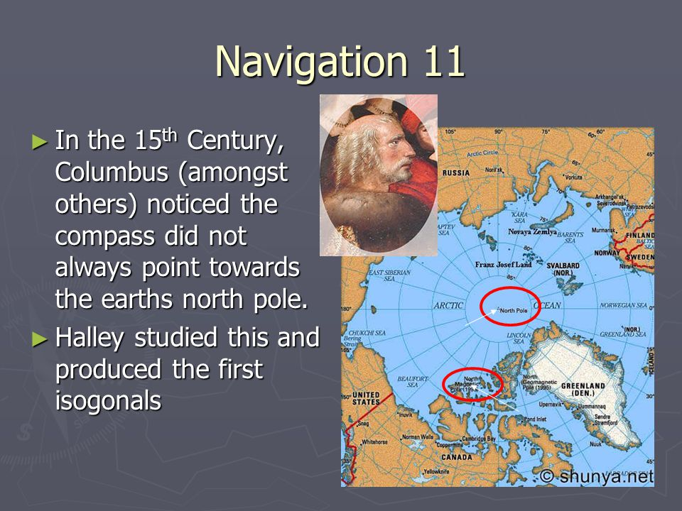 Navigation 11 In the 15th Century, Columbus (amongst others) noticed the compass did not always point towards the earths north pole.
