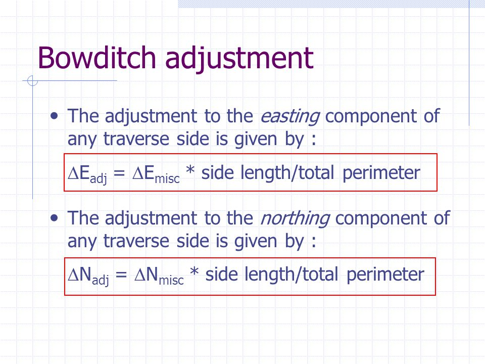 Bowditch adjustment The adjustment to the easting component of any traverse side is given by : Eadj = Emisc * side length/total perimeter.