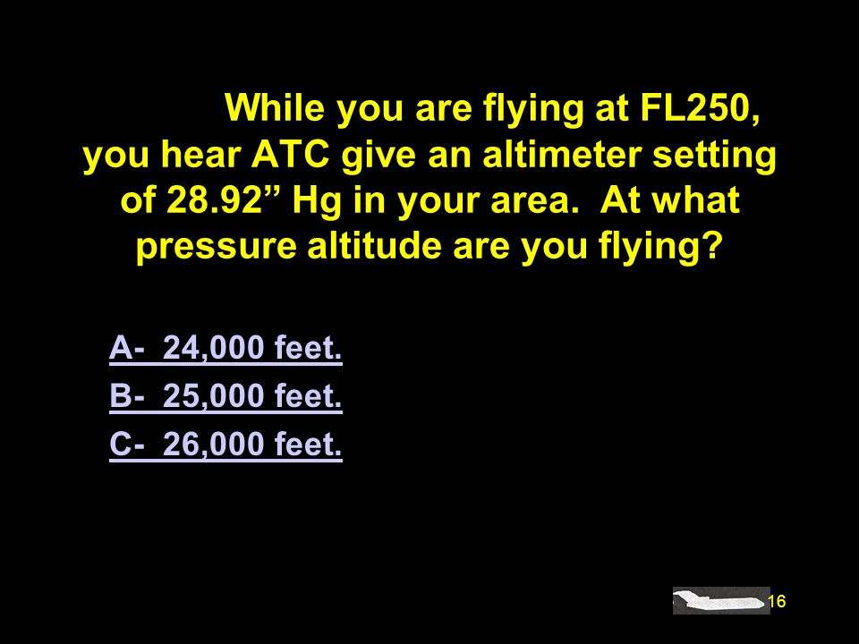 #4446. While you are flying at FL250, you hear ATC give an altimeter setting of 28.92 Hg in your area. At what pressure altitude are you flying