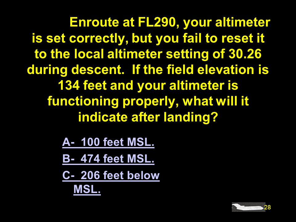 #4481. Enroute at FL290, your altimeter is set correctly, but you fail to reset it to the local altimeter setting of 30.26 during descent. If the field elevation is 134 feet and your altimeter is functioning properly, what will it indicate after landing