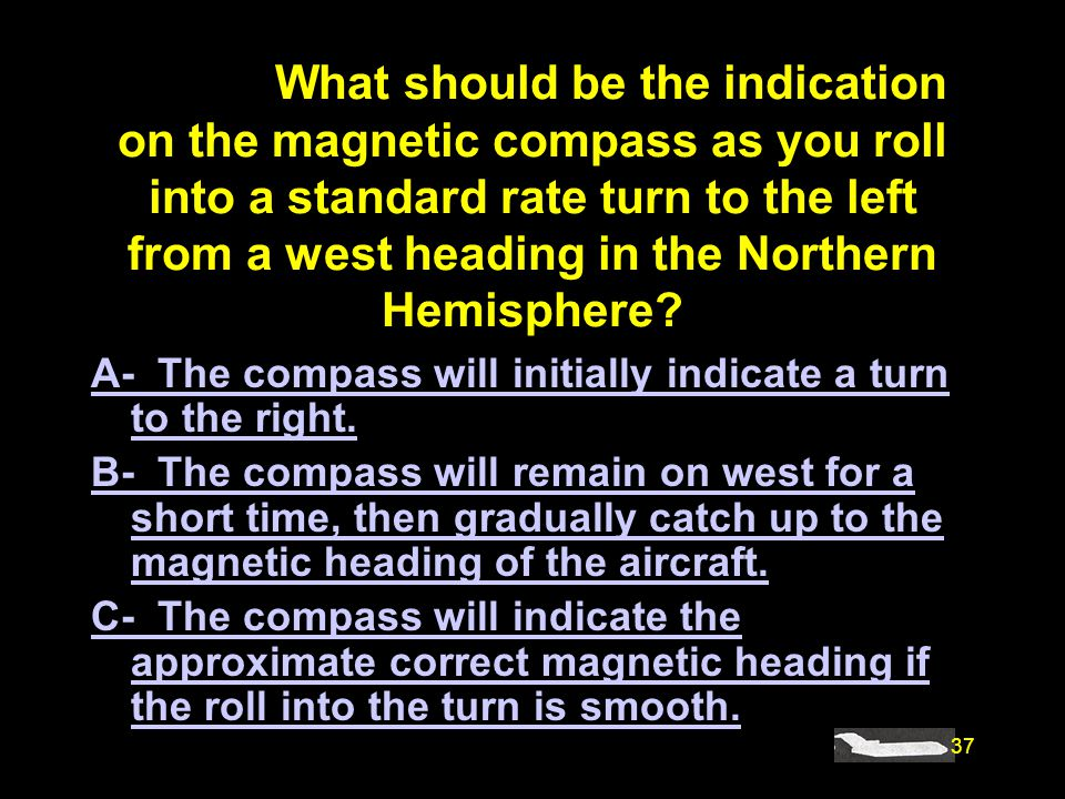 #4893. What should be the indication on the magnetic compass as you roll into a standard rate turn to the left from a west heading in the Northern Hemisphere