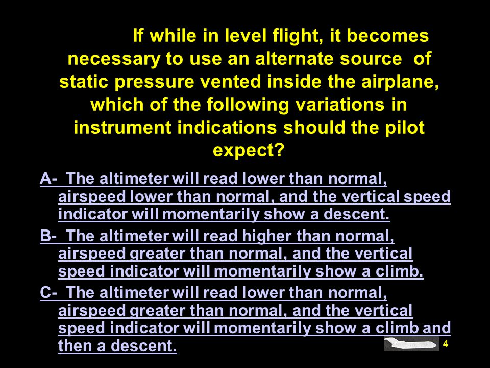 #4930. If while in level flight, it becomes necessary to use an alternate source of static pressure vented inside the airplane, which of the following variations in instrument indications should the pilot expect