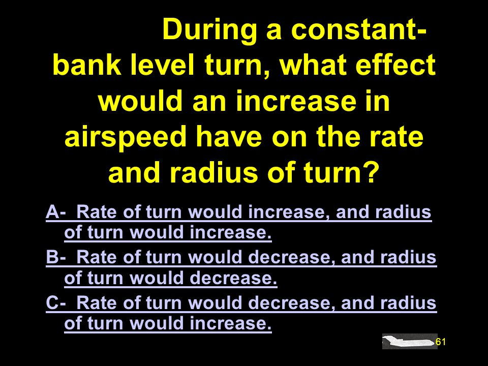 #4898. During a constant-bank level turn, what effect would an increase in airspeed have on the rate and radius of turn