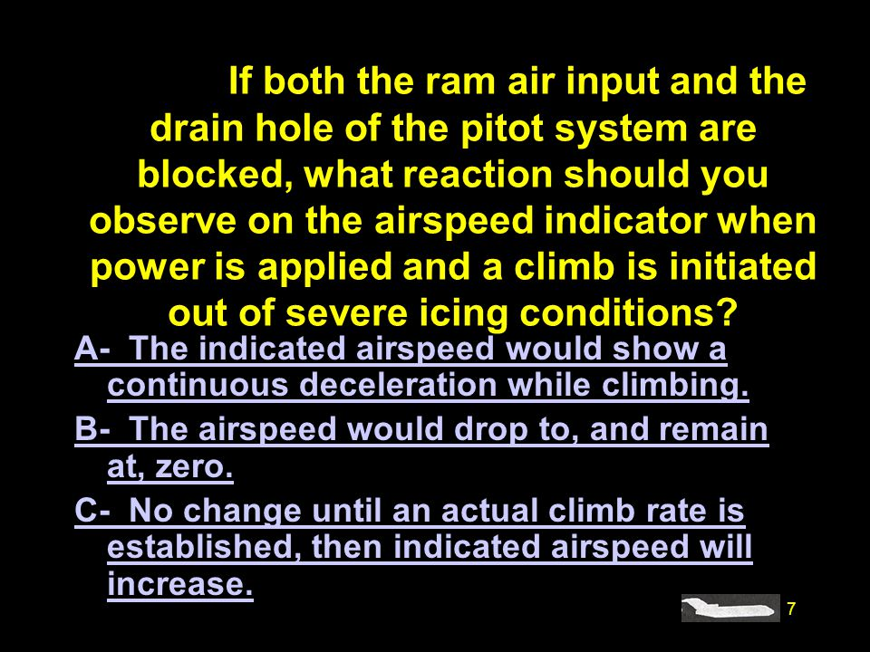 #4830. If both the ram air input and the drain hole of the pitot system are blocked, what reaction should you observe on the airspeed indicator when power is applied and a climb is initiated out of severe icing conditions