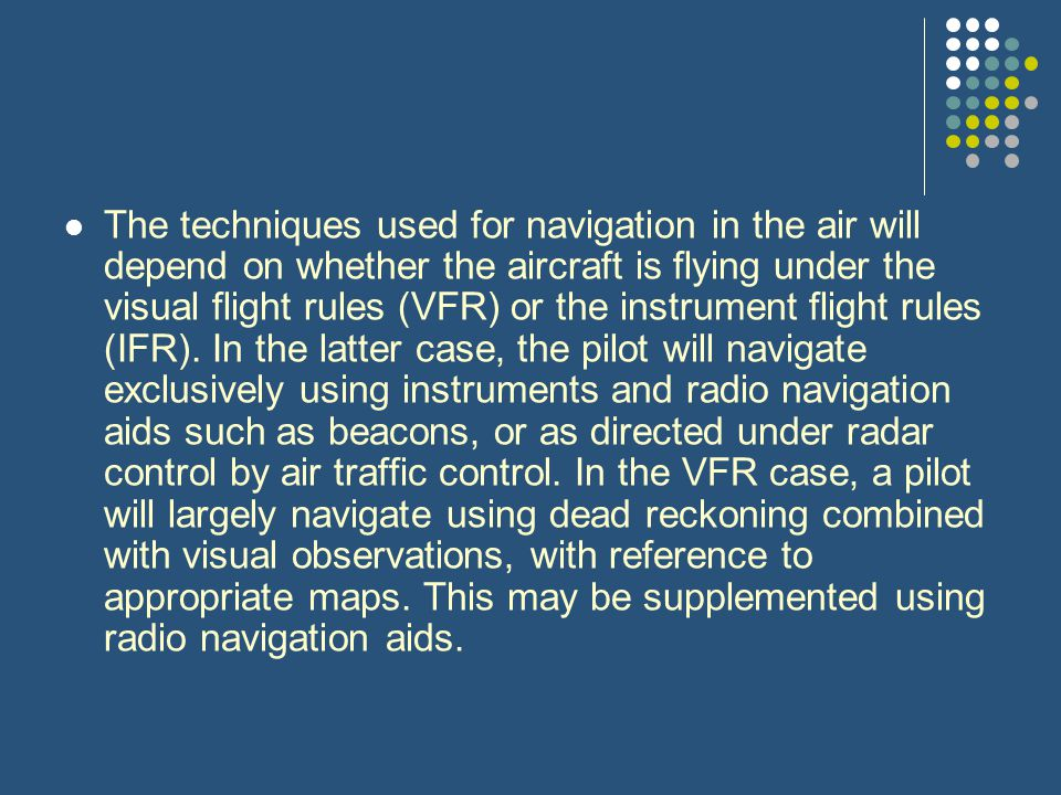 The techniques used for navigation in the air will depend on whether the aircraft is flying under the visual flight rules (VFR) or the instrument flight rules (IFR).