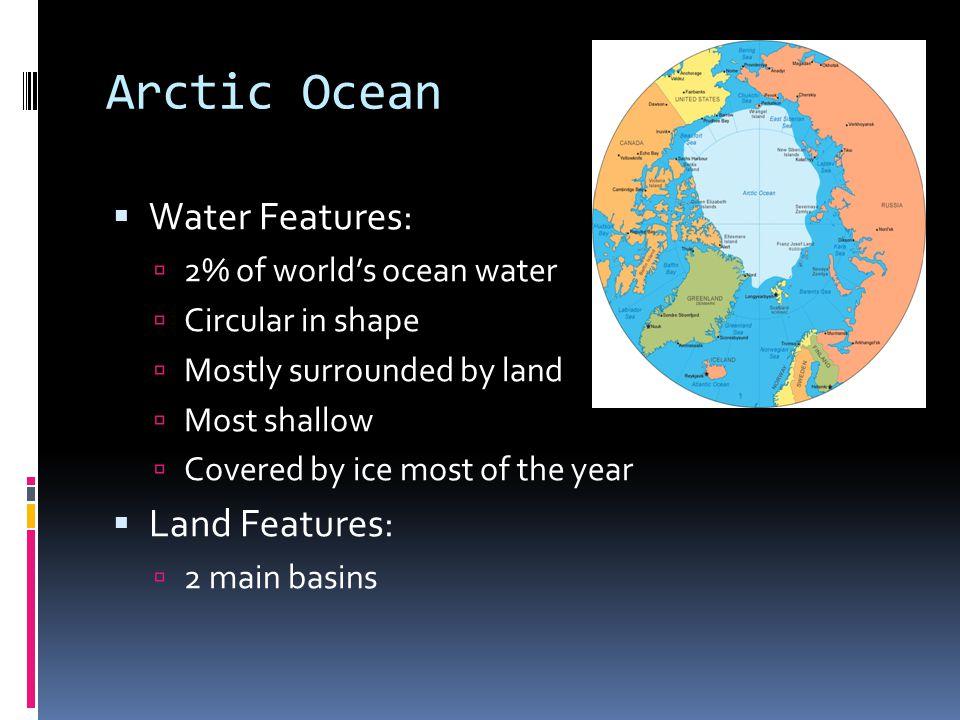 Arctic Ocean Water Features: Land Features: 2% of world's ocean water