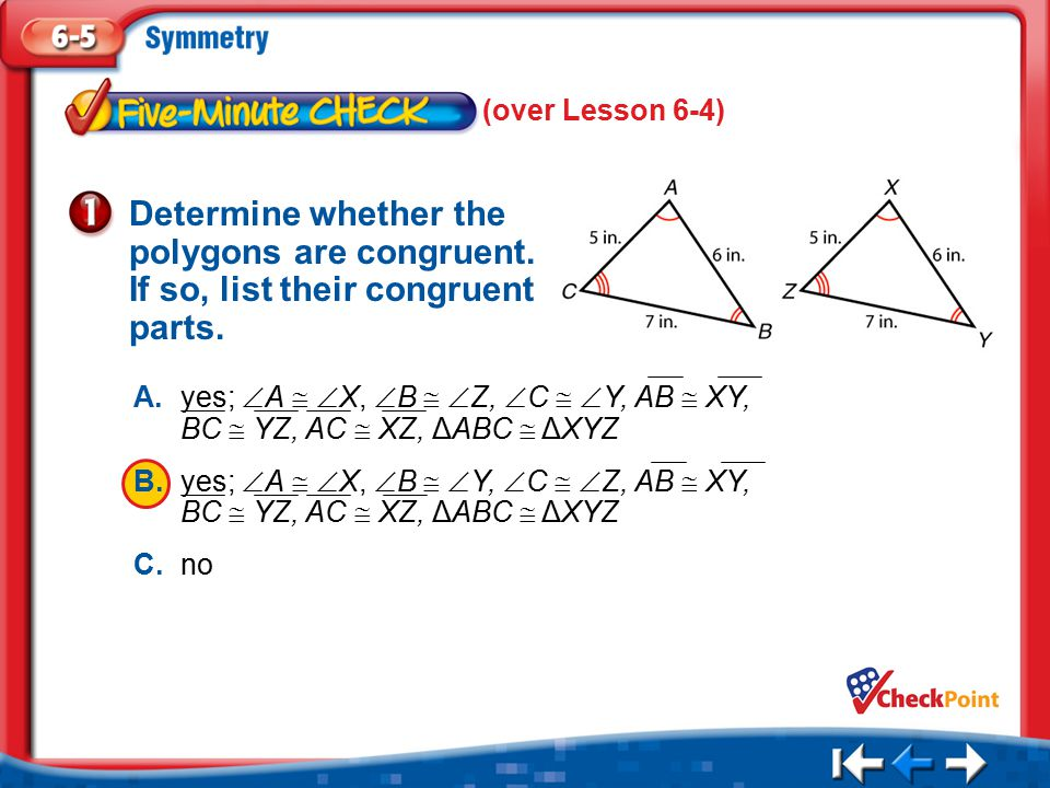 (over Lesson 6-4) Determine whether the polygons are congruent. If so, list their congruent parts.