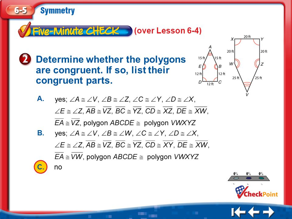 (over Lesson 6-4) Determine whether the polygons are congruent. If so, list their congruent parts. A.
