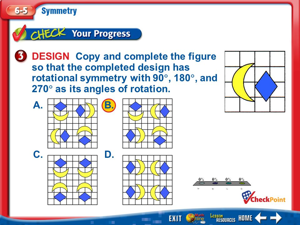 DESIGN Copy and complete the figure so that the completed design has rotational symmetry with 90, 180, and 270 as its angles of rotation.