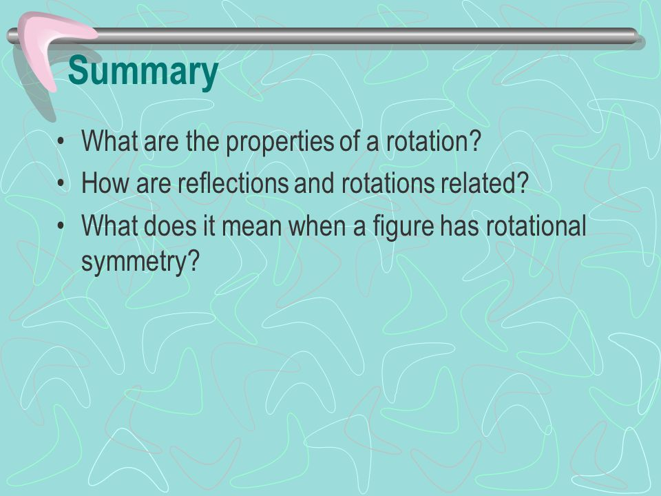 Summary What are the properties of a rotation
