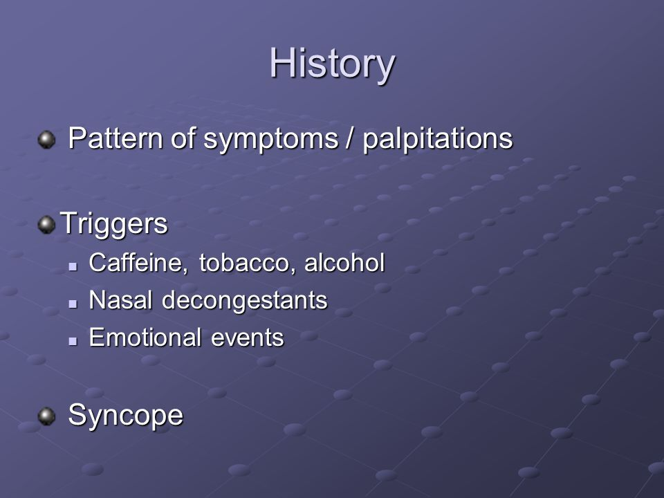 History Pattern of symptoms / palpitations Triggers Syncope