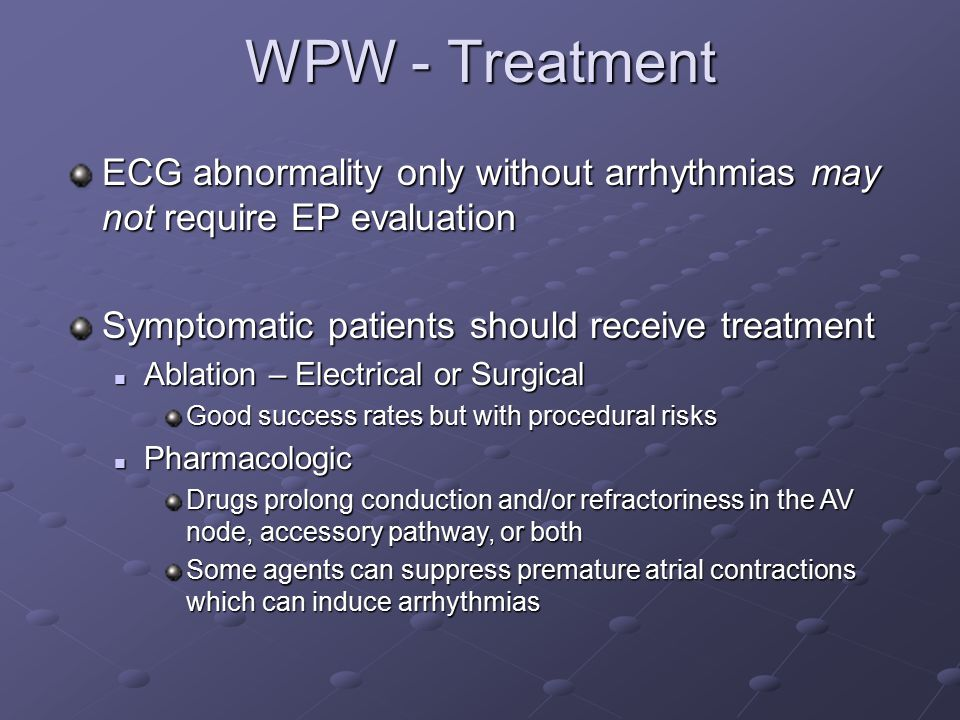 WPW - Treatment ECG abnormality only without arrhythmias may not require EP evaluation. Symptomatic patients should receive treatment.