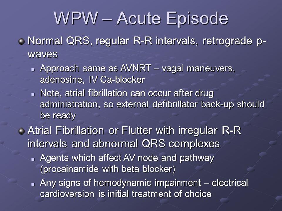WPW – Acute Episode Normal QRS, regular R-R intervals, retrograde p-waves. Approach same as AVNRT – vagal maneuvers, adenosine, IV Ca-blocker.