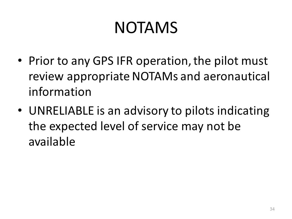 NOTAMS Prior to any GPS IFR operation, the pilot must review appropriate NOTAMs and aeronautical information.