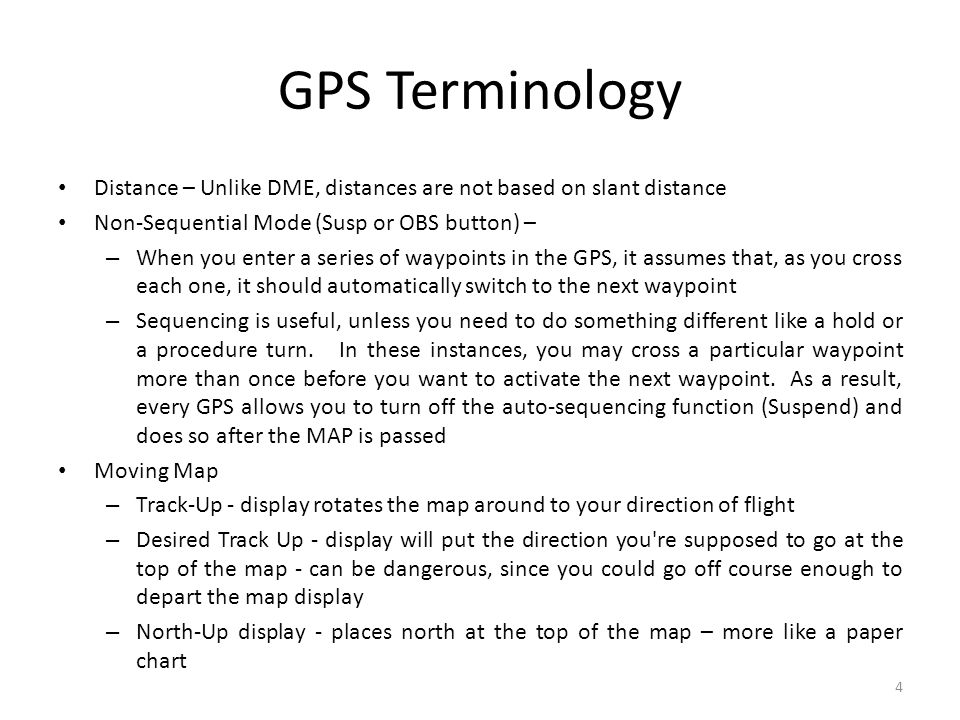 GPS Terminology Distance – Unlike DME, distances are not based on slant distance. Non-Sequential Mode (Susp or OBS button) –