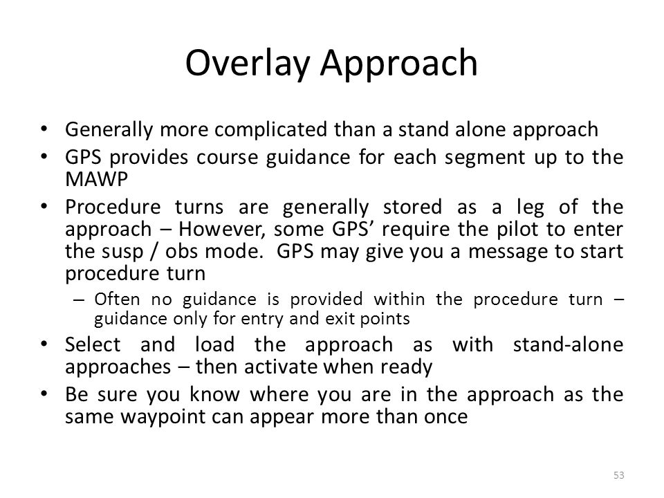 Overlay Approach Generally more complicated than a stand alone approach. GPS provides course guidance for each segment up to the MAWP.