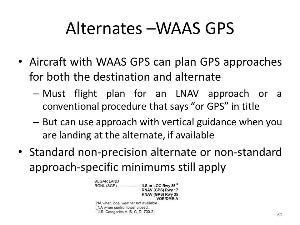 Alternates –WAAS GPS Aircraft with WAAS GPS can plan GPS approaches for both the destination and alternate.