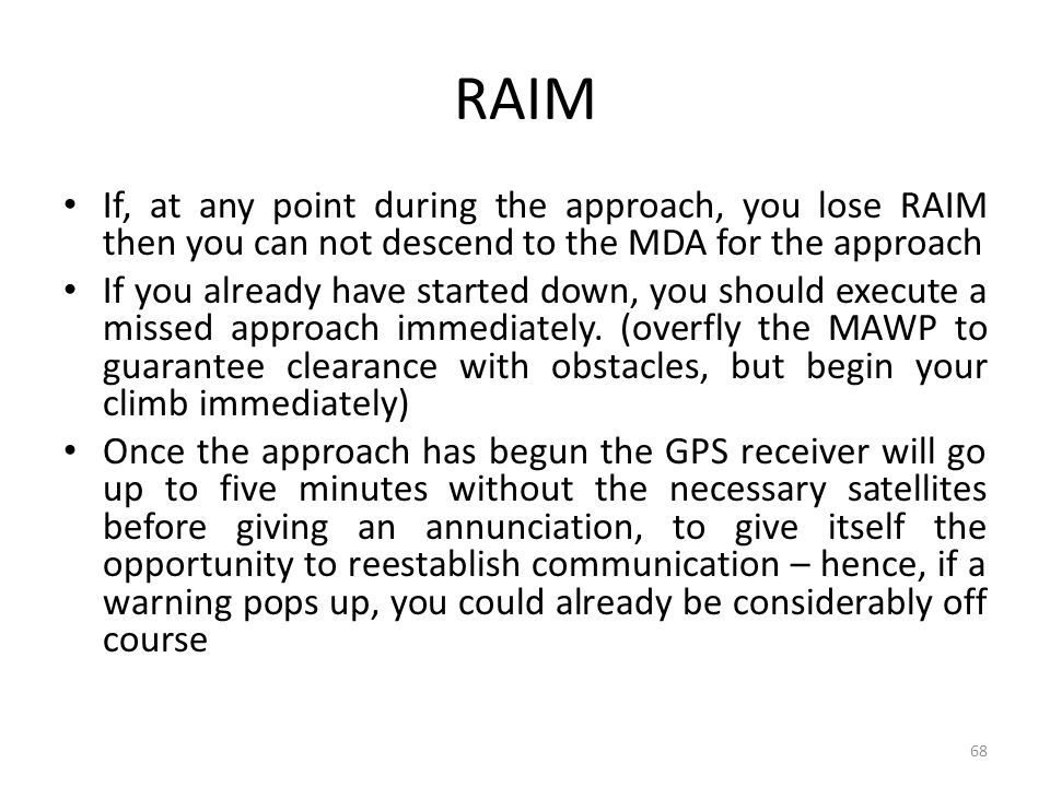 RAIM If, at any point during the approach, you lose RAIM then you can not descend to the MDA for the approach.
