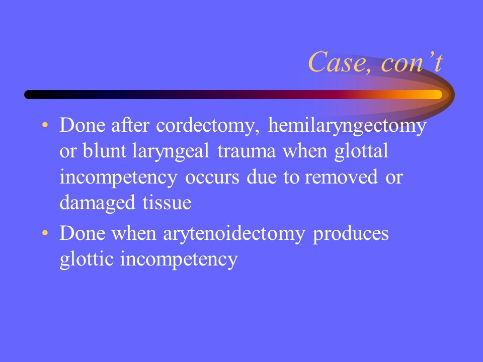 Case, con't Done after cordectomy, hemilaryngectomy or blunt laryngeal trauma when glottal incompetency occurs due to removed or damaged tissue.