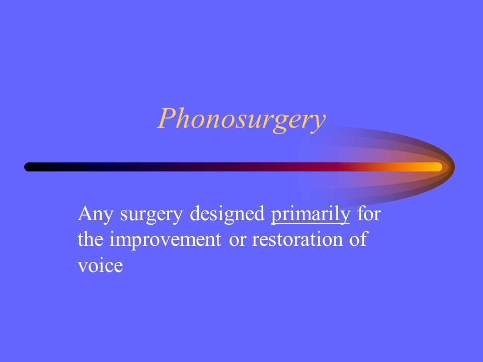Phonosurgery Any surgery designed primarily for the improvement or restoration of voice