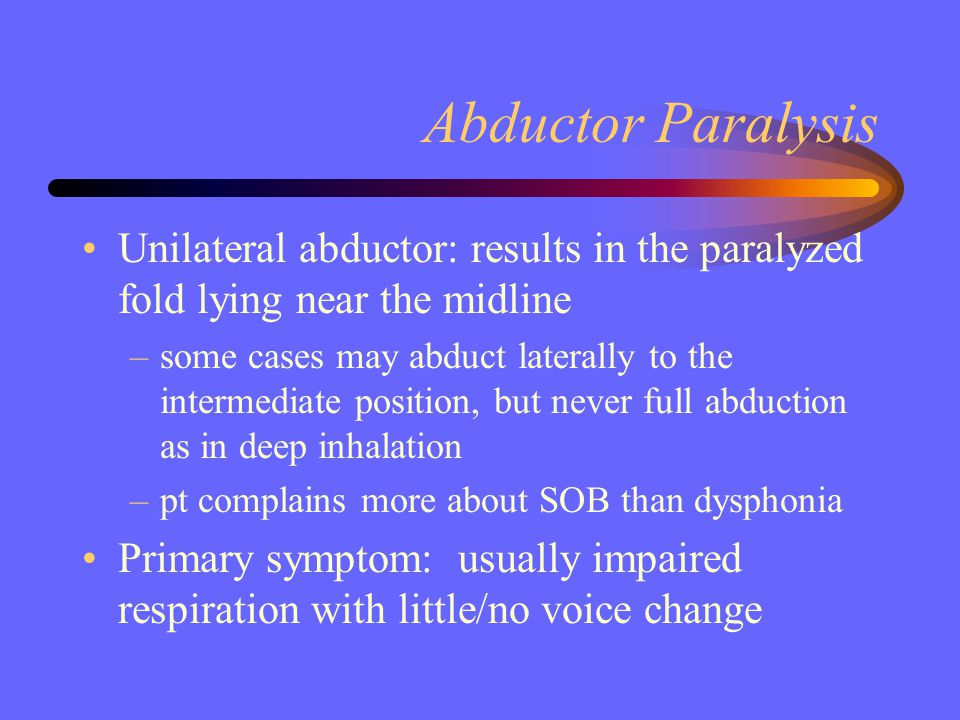Abductor Paralysis Unilateral abductor: results in the paralyzed fold lying near the midline.