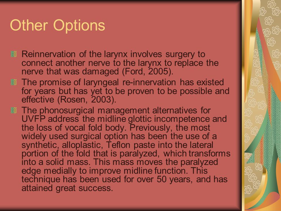 Other Options Reinnervation of the larynx involves surgery to connect another nerve to the larynx to replace the nerve that was damaged (Ford, 2005).